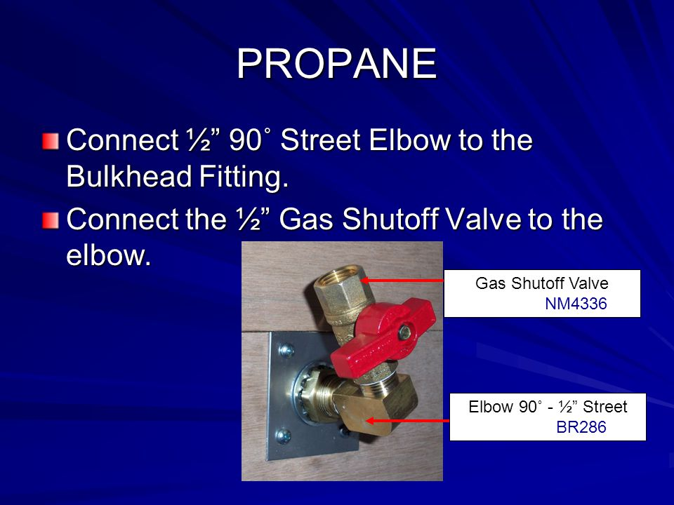 PROPANE Connect ½ 90˚ Street Elbow to the Bulkhead Fitting.