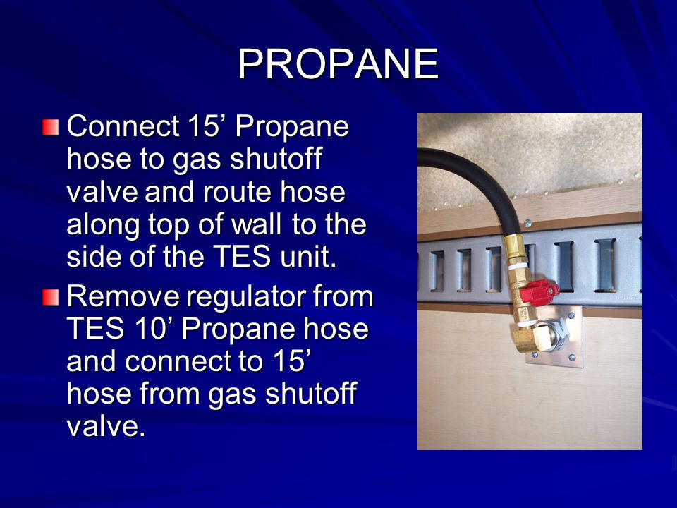 PROPANE Connect 15' Propane hose to gas shutoff valve and route hose along top of wall to the side of the TES unit.