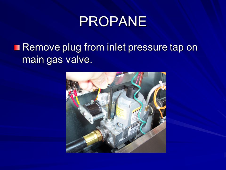 PROPANE Remove plug from inlet pressure tap on main gas valve.