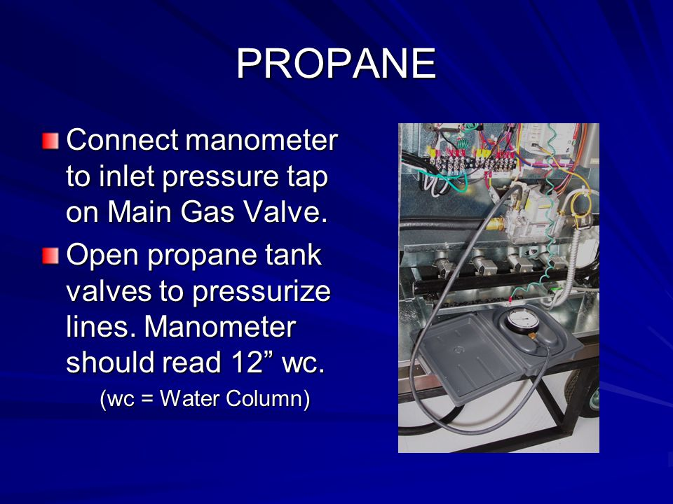 PROPANE Connect manometer to inlet pressure tap on Main Gas Valve.