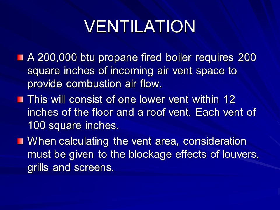 VENTILATION A 200,000 btu propane fired boiler requires 200 square inches of incoming air vent space to provide combustion air flow.