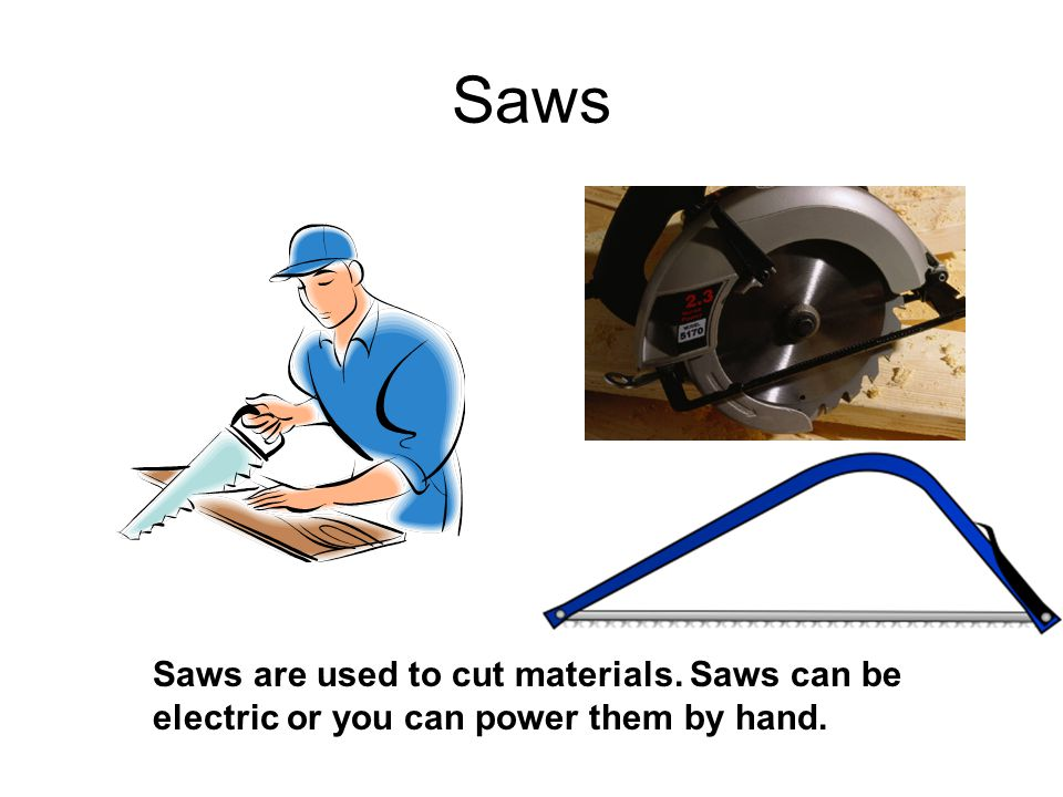 Saws Saws are used to cut materials. Saws can be electric or you can power them by hand.
