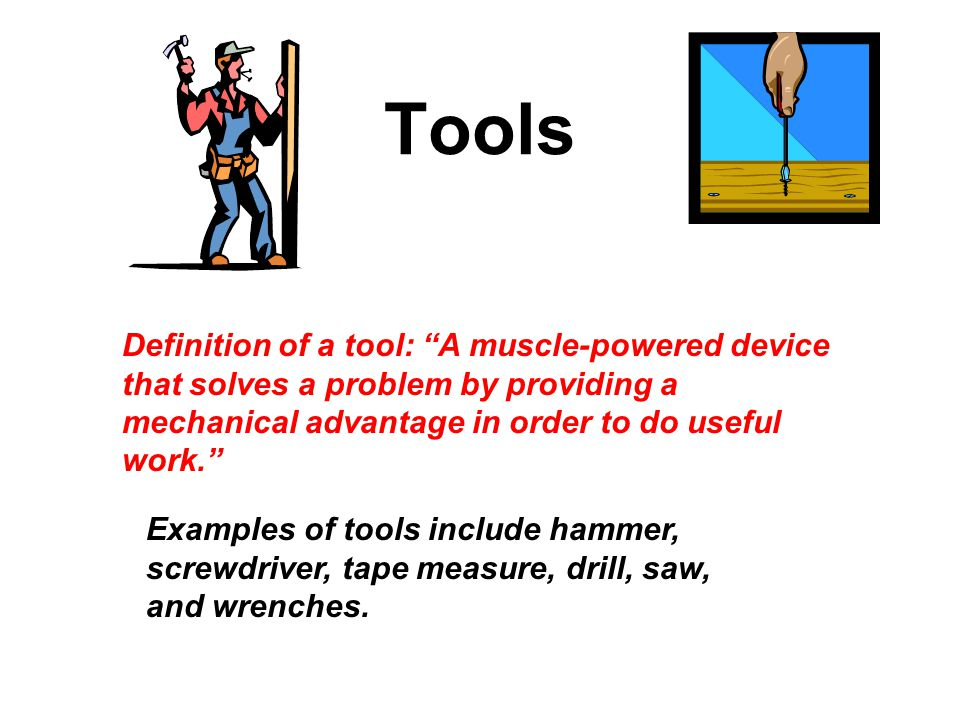 Tools Definition of a tool: A muscle-powered device that solves a problem by providing a mechanical advantage in order to do useful work.