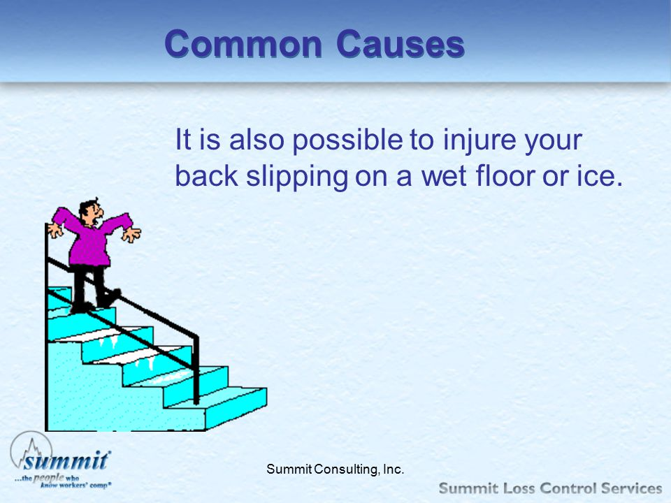 Common Causes It is also possible to injure your back slipping on a wet floor or ice.