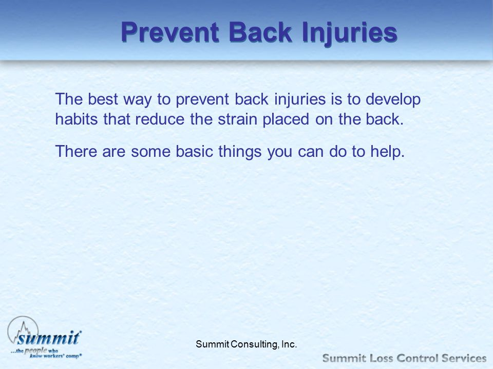 Prevent Back Injuries The best way to prevent back injuries is to develop habits that reduce the strain placed on the back.