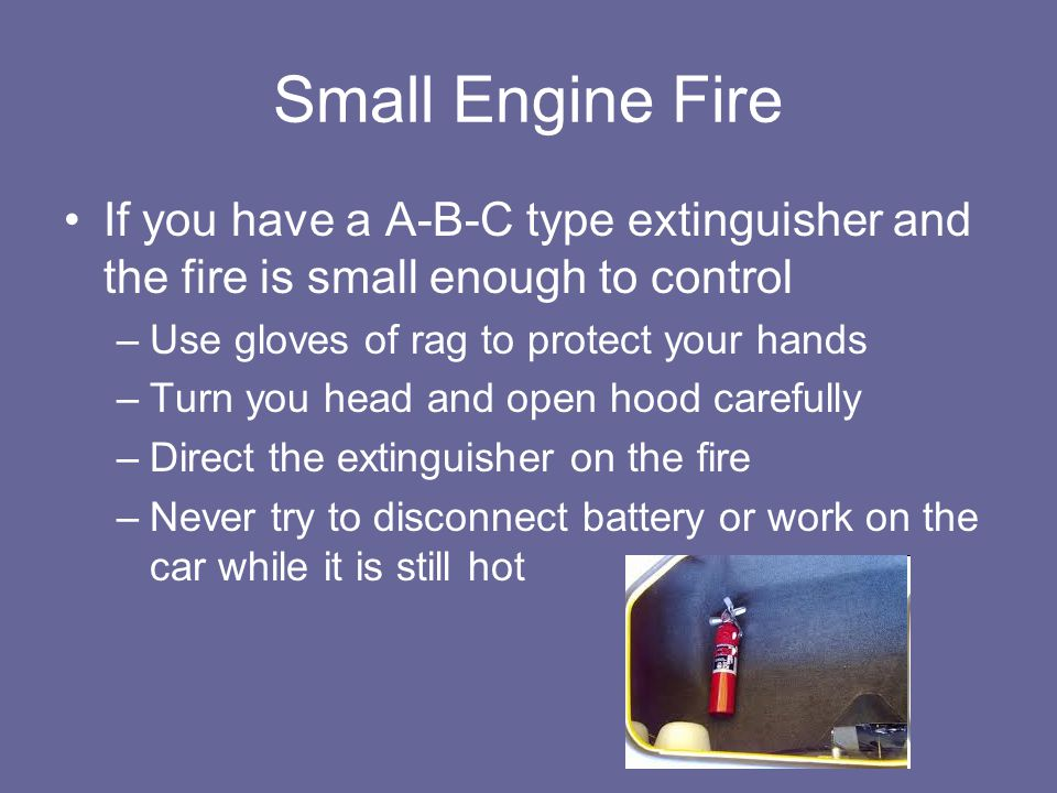 Small Engine Fire If you have a A-B-C type extinguisher and the fire is small enough to control. Use gloves of rag to protect your hands.