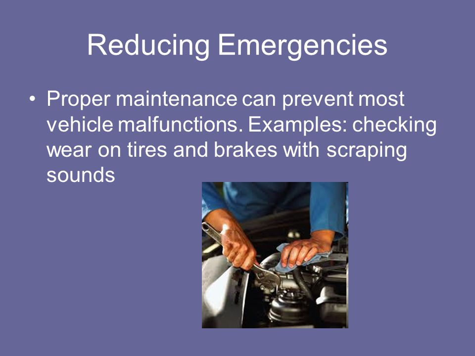 Reducing Emergencies Proper maintenance can prevent most vehicle malfunctions.