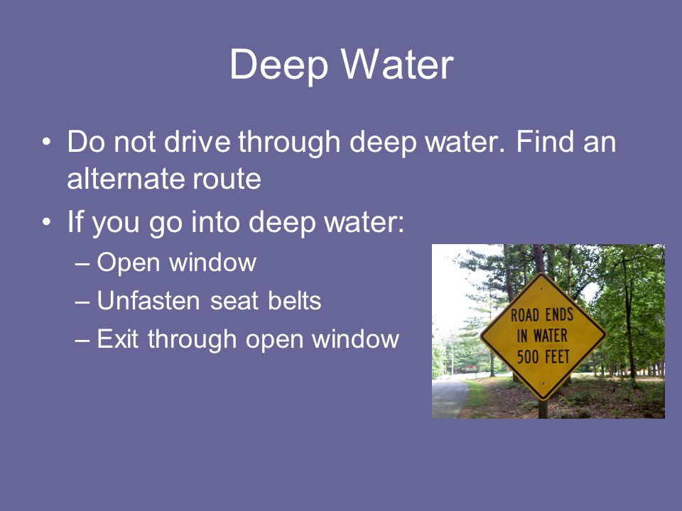 Deep Water Do not drive through deep water. Find an alternate route