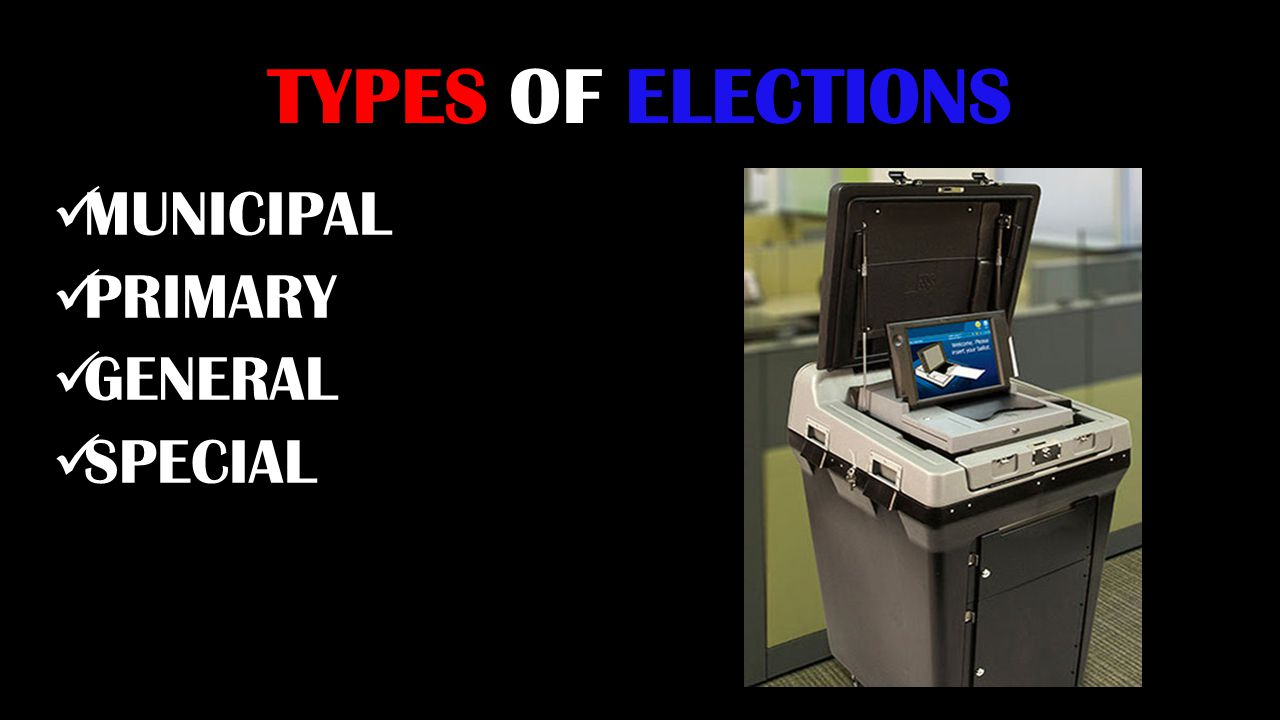 TYPES OF ELECTIONS MUNICIPAL PRIMARY GENERAL SPECIAL