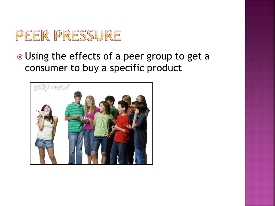 PEER PRESSURE Using the effects of a peer group to get a consumer to buy a specific product