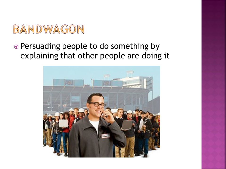 Bandwagon Persuading people to do something by explaining that other people are doing it