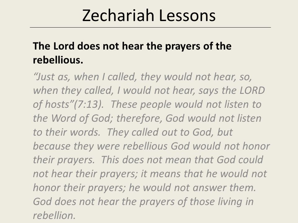 Zechariah Lessons The Lord does not hear the prayers of the rebellious.