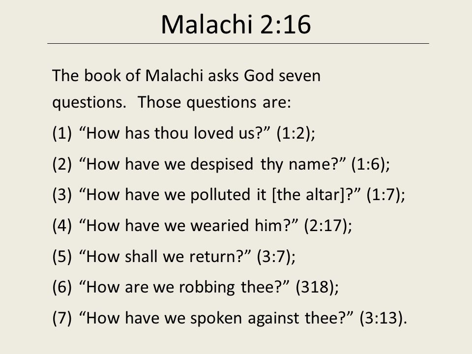 Malachi 2:16 The book of Malachi asks God seven questions. Those questions are: How has thou loved us (1:2);