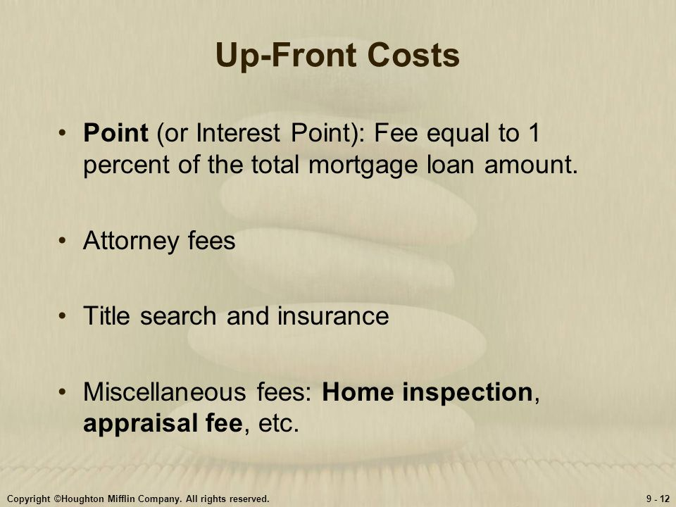 Up-Front Costs Point (or Interest Point): Fee equal to 1 percent of the total mortgage loan amount.
