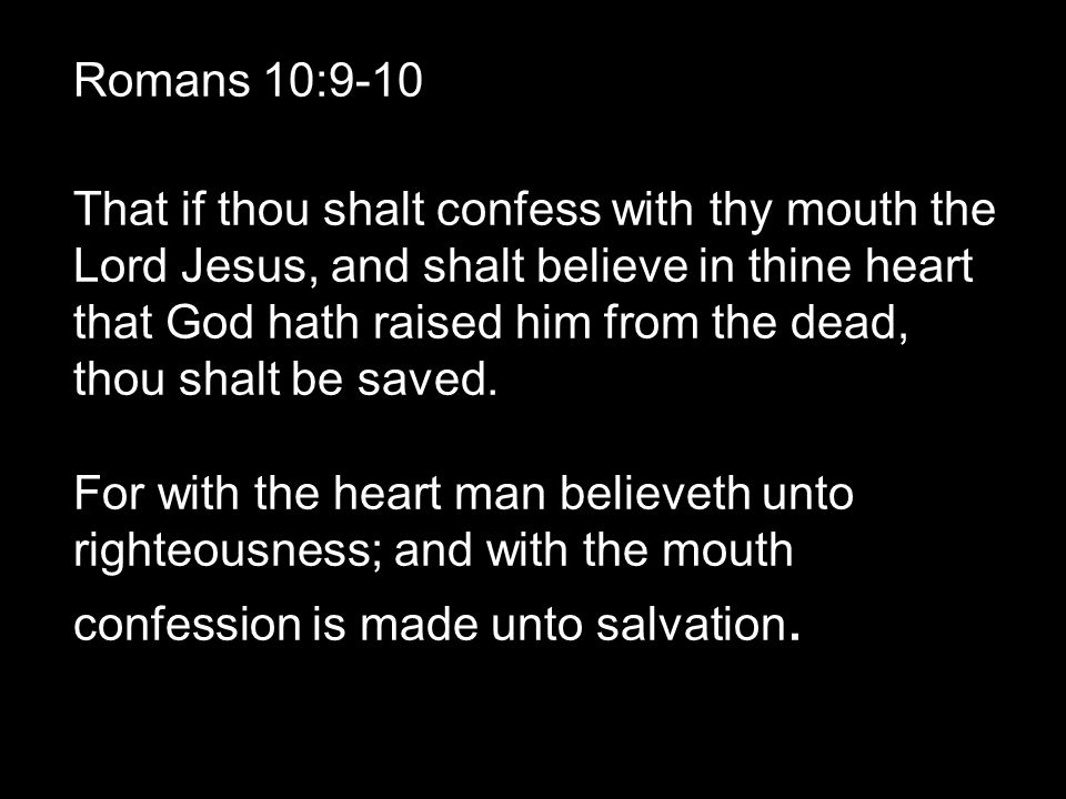Romans 10:9-10 That if thou shalt confess with thy mouth the Lord Jesus, and shalt believe in thine heart that God hath raised him from the dead, thou shalt be saved.