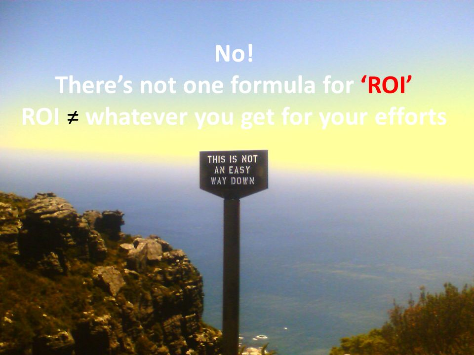 No! There's not one formula for 'ROI' ROI ≠ whatever you get for your efforts. ROI is Not That Simple.