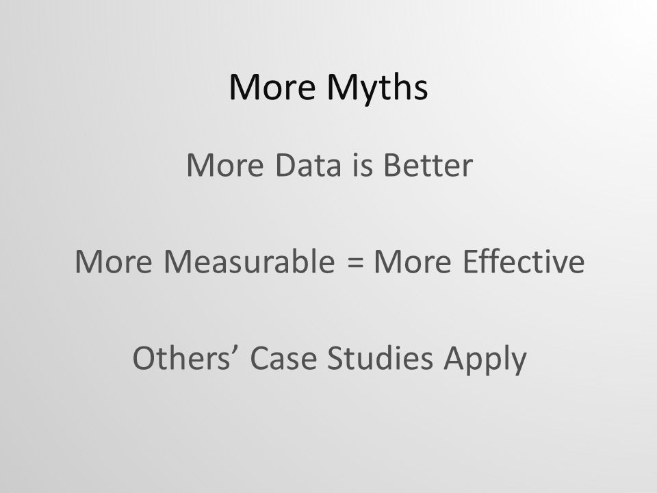 More Myths More Data is Better More Measurable = More Effective