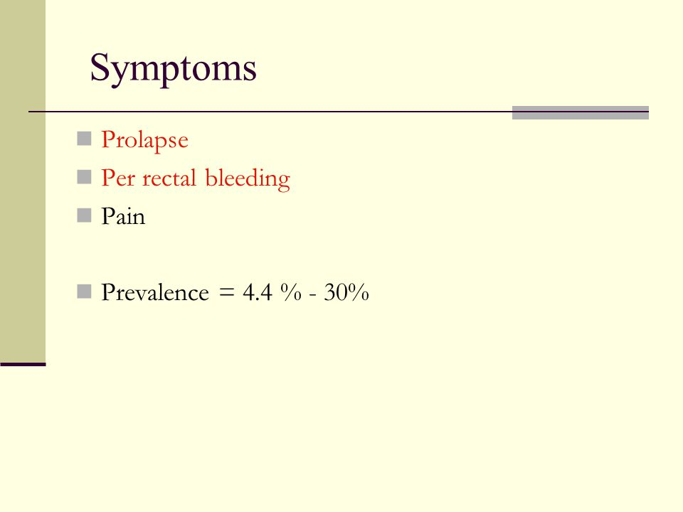Symptoms Prolapse Per rectal bleeding Pain Prevalence = 4.4 % - 30%