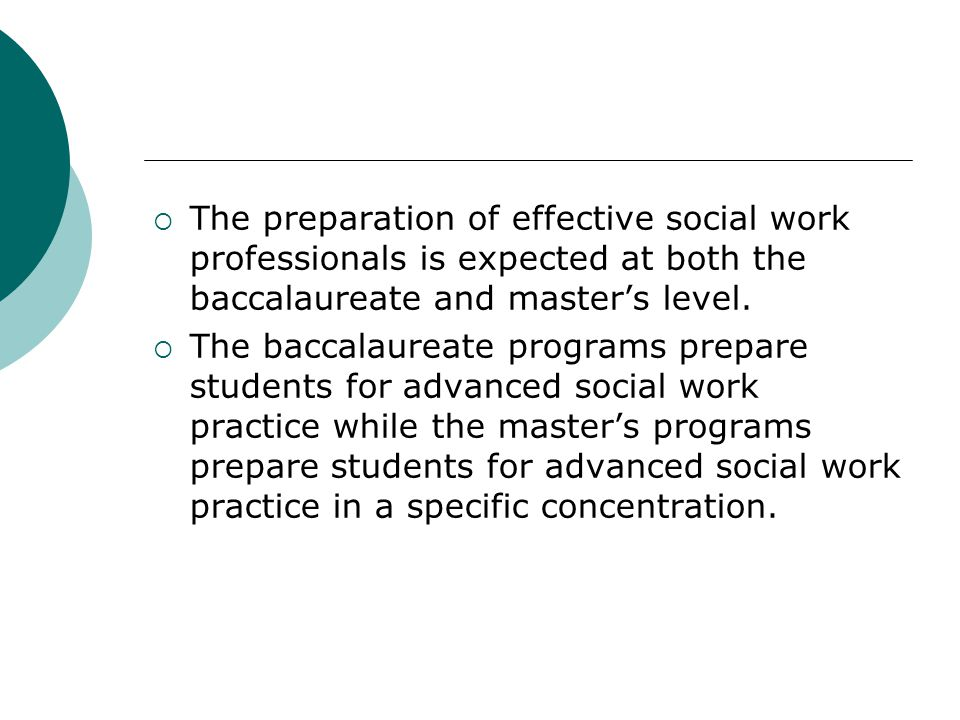 The preparation of effective social work professionals is expected at both the baccalaureate and master's level.