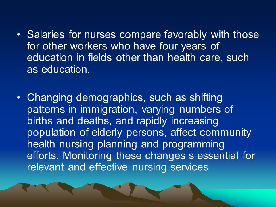 Salaries for nurses compare favorably with those for other workers who have four years of education in fields other than health care, such as education.