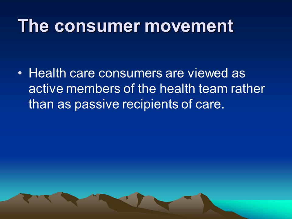 The consumer movement Health care consumers are viewed as active members of the health team rather than as passive recipients of care.