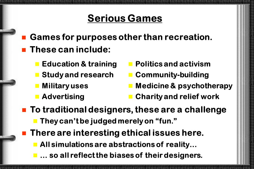 Serious Games Games for purposes other than recreation.