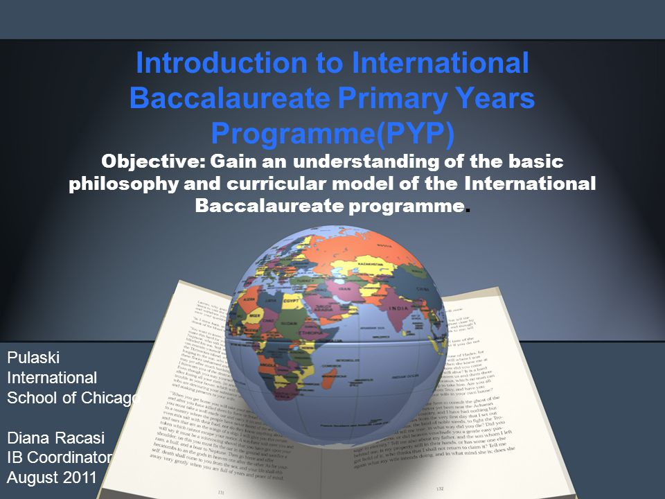Introduction to International Baccalaureate Primary Years Programme(PYP) Objective: Gain an understanding of the basic philosophy and curricular model of the International Baccalaureate programme.