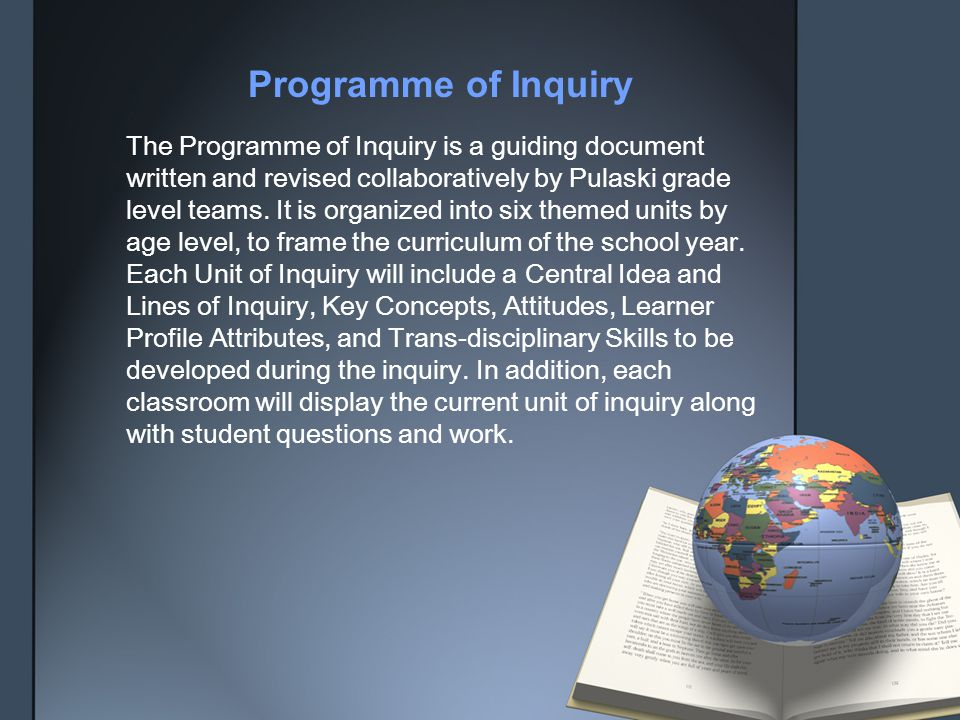 The Programme of Inquiry is a guiding document written and revised collaboratively by Pulaski grade level teams. It is organized into six themed units by age level, to frame the curriculum of the school year. Each Unit of Inquiry will include a Central Idea and Lines of Inquiry, Key Concepts, Attitudes, Learner Profile Attributes, and Trans-disciplinary Skills to be developed during the inquiry. In addition, each classroom will display the current unit of inquiry along with student questions and work.