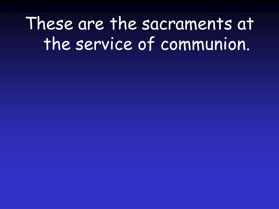 These are the sacraments at the service of communion.