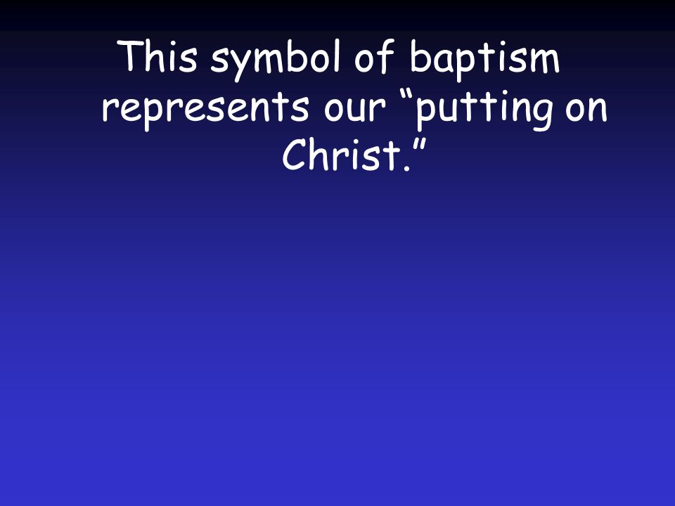 This symbol of baptism represents our putting on Christ.