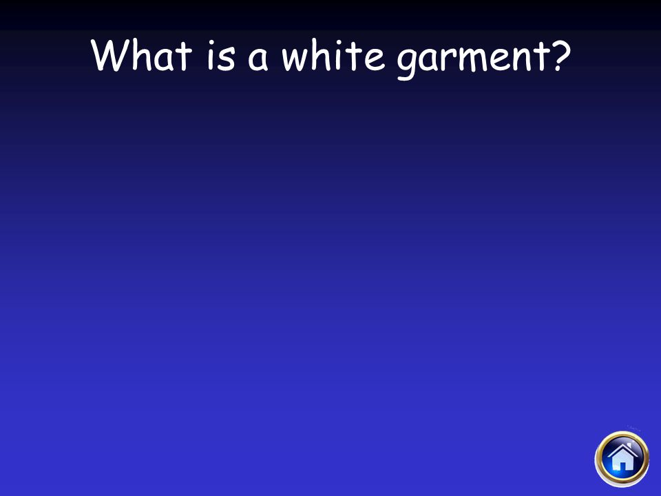 Sacraments Jeopardy 4/12/2017 What is a white garment