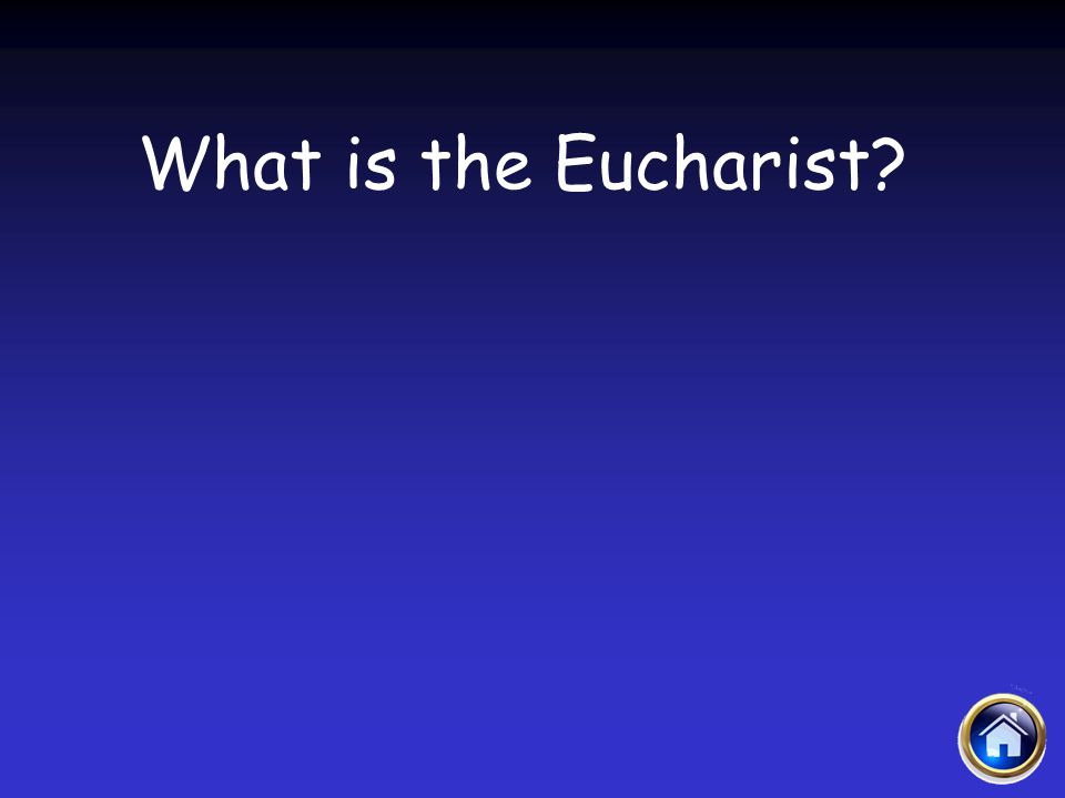Sacraments Jeopardy 4/12/2017 What is the Eucharist