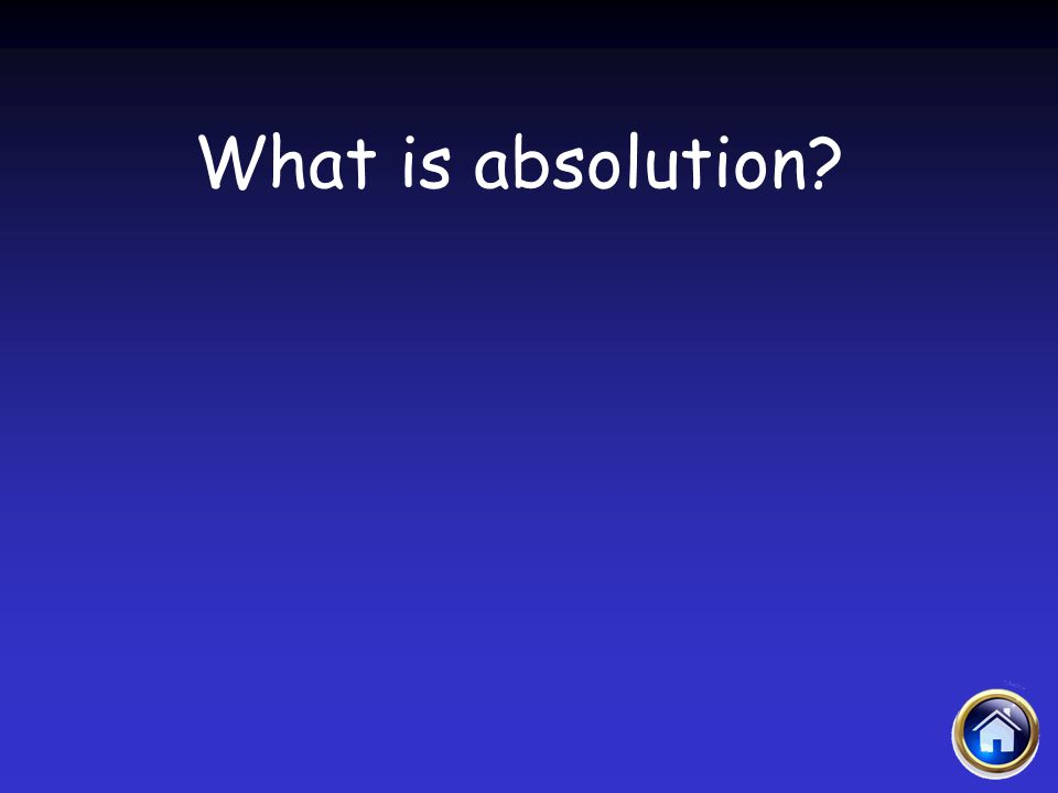 Sacraments Jeopardy 4/12/2017 What is absolution