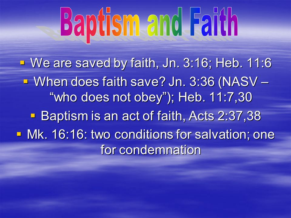 Baptism and Faith We are saved by faith, Jn. 3:16; Heb. 11:6