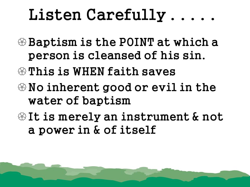 Listen Carefully Baptism is the POINT at which a person is cleansed of his sin. This is WHEN faith saves.