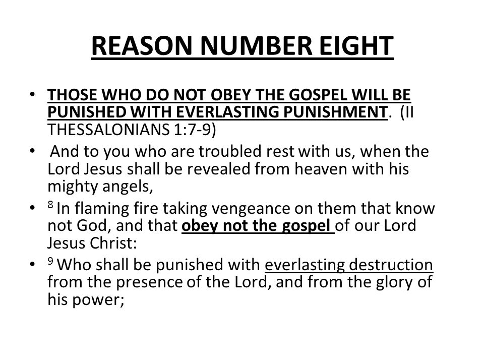 REASON NUMBER EIGHT THOSE WHO DO NOT OBEY THE GOSPEL WILL BE PUNISHED WITH EVERLASTING PUNISHMENT. (II THESSALONIANS 1:7-9)