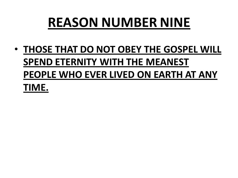 REASON NUMBER NINE THOSE THAT DO NOT OBEY THE GOSPEL WILL SPEND ETERNITY WITH THE MEANEST PEOPLE WHO EVER LIVED ON EARTH AT ANY TIME.
