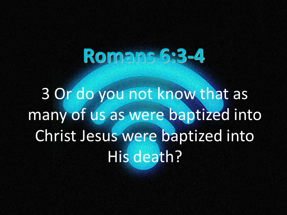 Romans 6:3-4 3 Or do you not know that as many of us as were baptized into Christ Jesus were baptized into His death