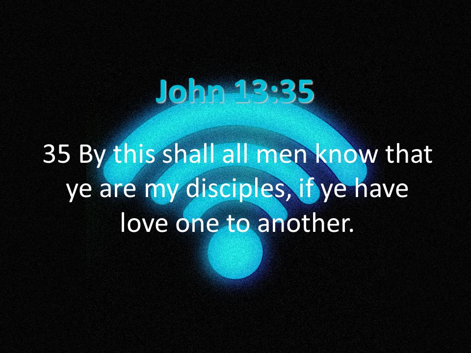 John 13:35 35 By this shall all men know that ye are my disciples, if ye have love one to another.