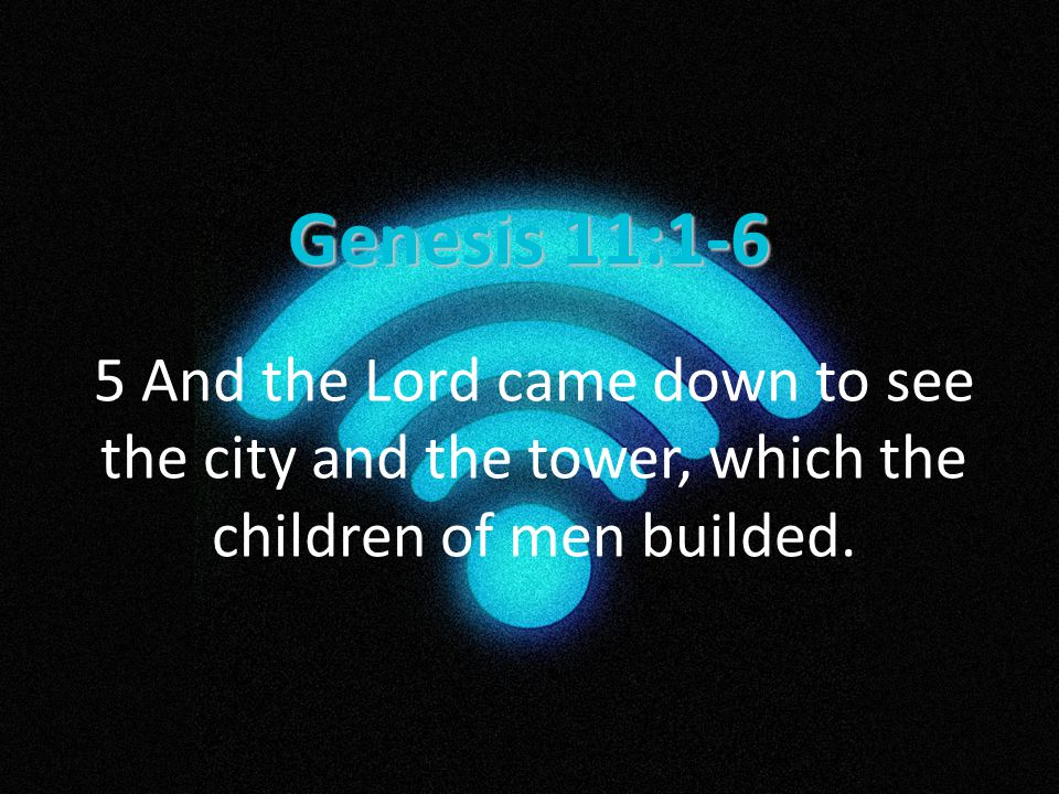 Genesis 11:1-6 5 And the Lord came down to see the city and the tower, which the children of men builded.