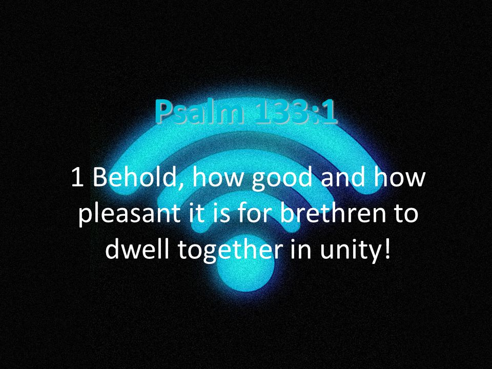 Psalm 133:1 1 Behold, how good and how pleasant it is for brethren to dwell together in unity!