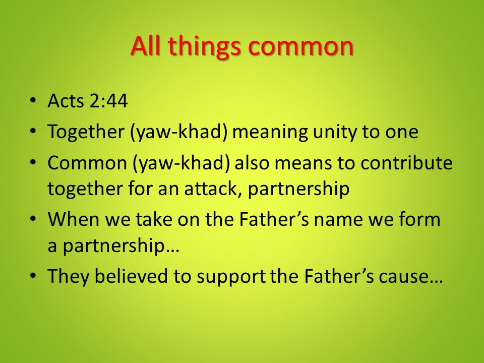 All things common Acts 2:44 Together (yaw-khad) meaning unity to one