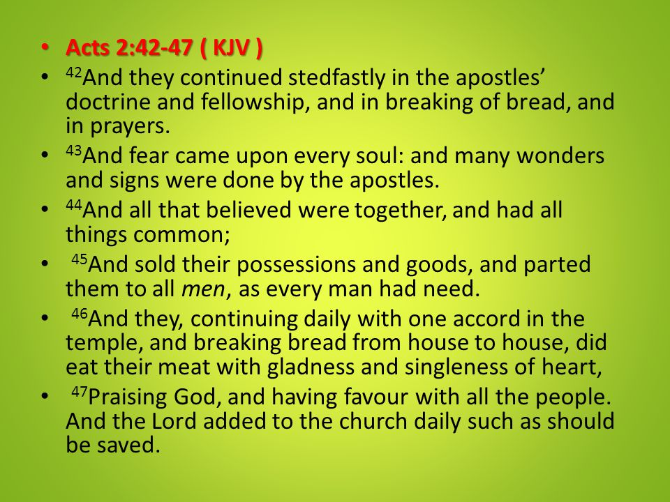 Acts 2:42-47 ( KJV ) 42And they continued stedfastly in the apostles' doctrine and fellowship, and in breaking of bread, and in prayers.
