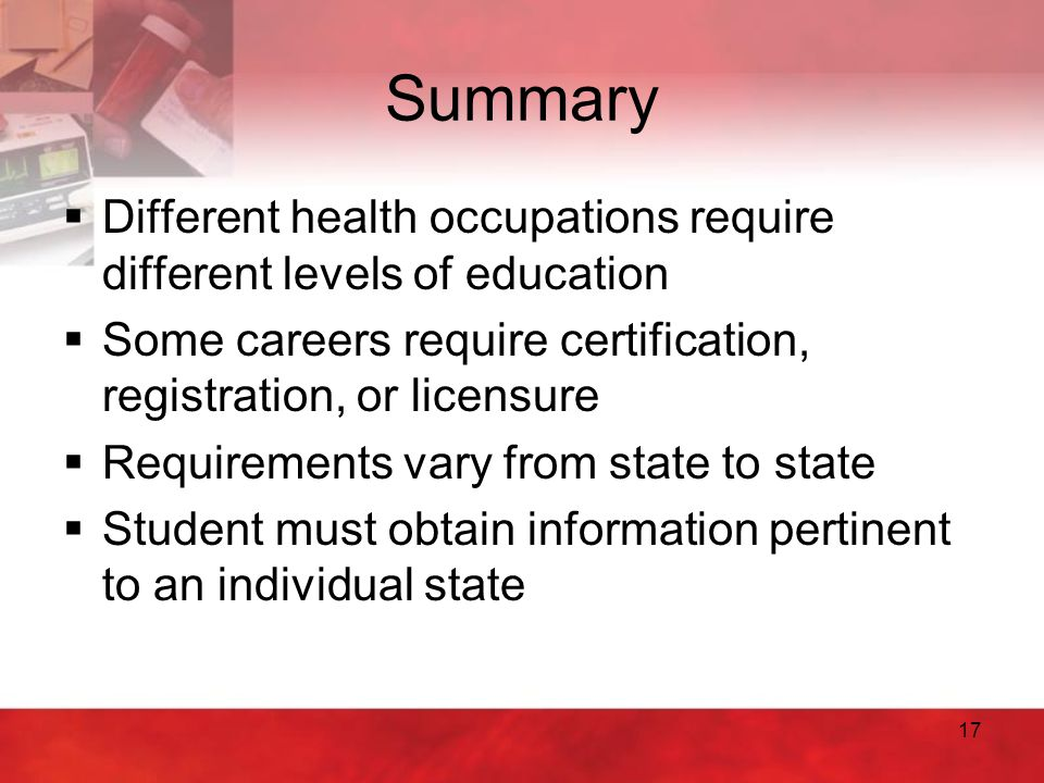 Summary Different health occupations require different levels of education. Some careers require certification, registration, or licensure.