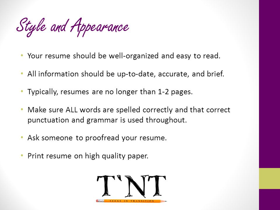 Style and Appearance Your resume should be well-organized and easy to read. All information should be up-to-date, accurate, and brief.