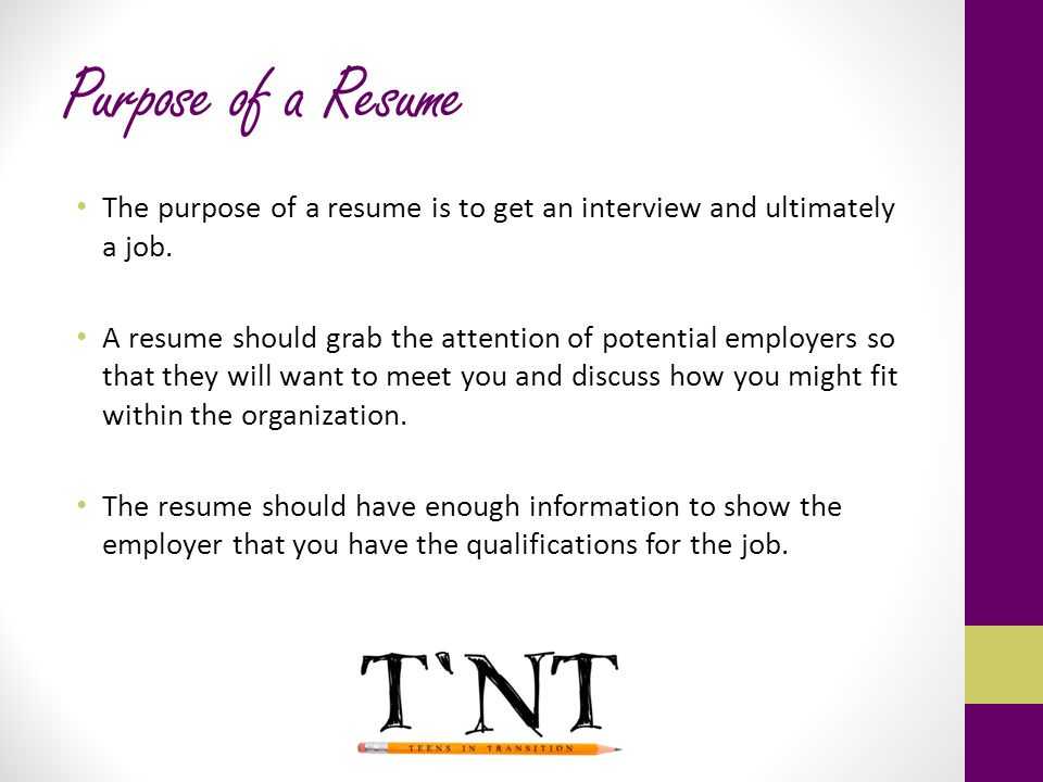 Purpose of a Resume The purpose of a resume is to get an interview and ultimately a job.