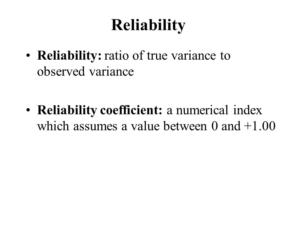 Reliability Reliability: ratio of true variance to observed variance