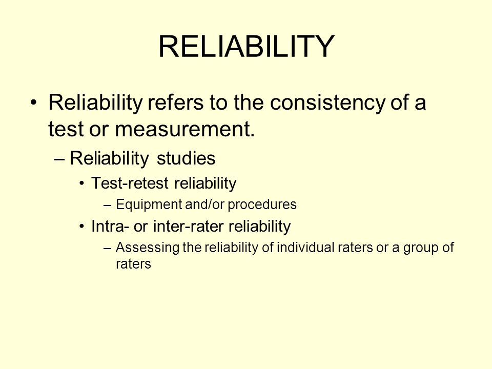 RELIABILITY Reliability refers to the consistency of a test or measurement. Reliability studies. Test-retest reliability.