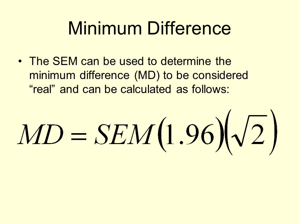 Minimum Difference The SEM can be used to determine the minimum difference (MD) to be considered real and can be calculated as follows: