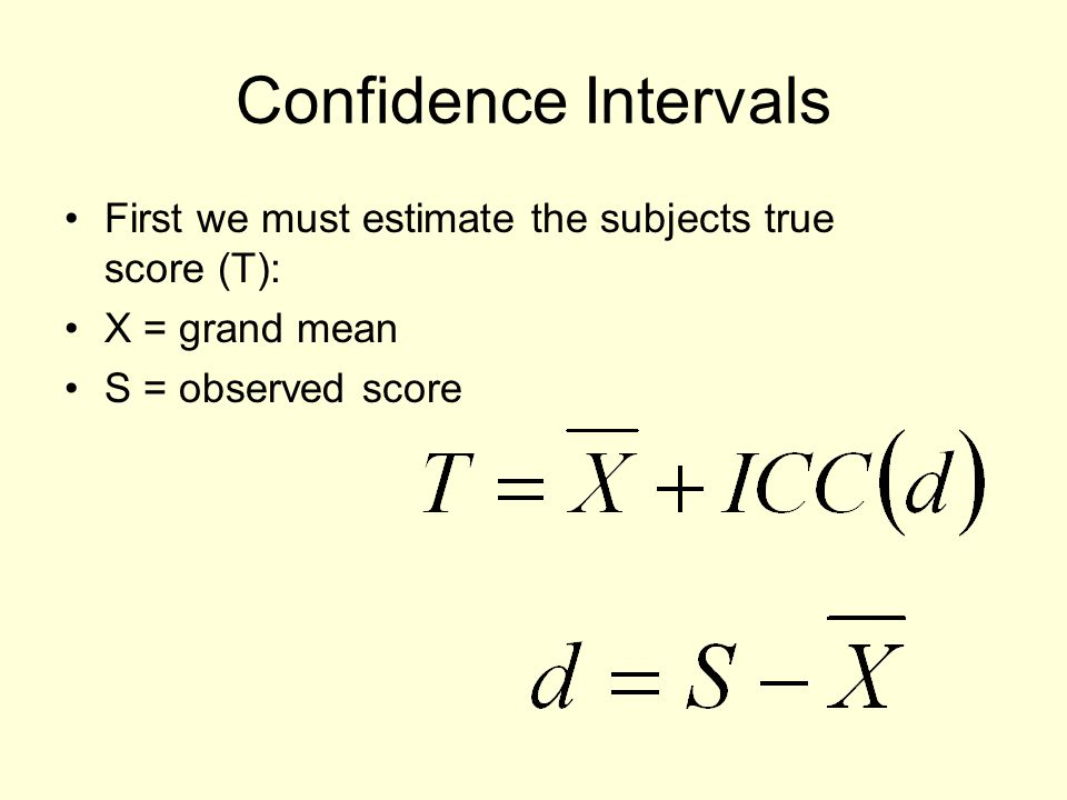 Confidence Intervals First we must estimate the subjects true score (T): X = grand mean.